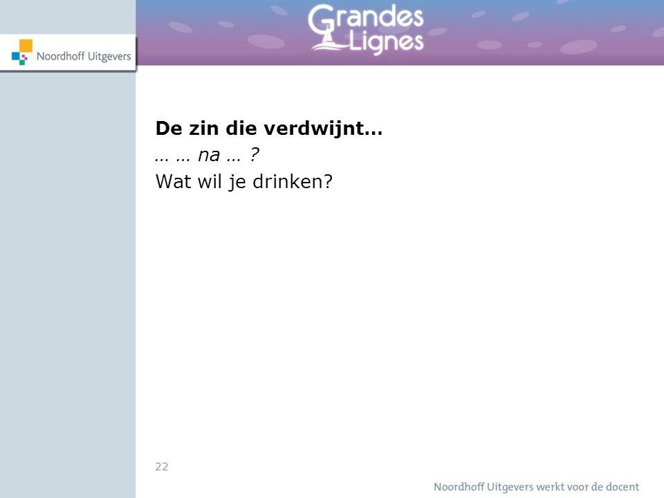 22 De zin die verdwijnt… … … na … ? Wat wil je drinken?