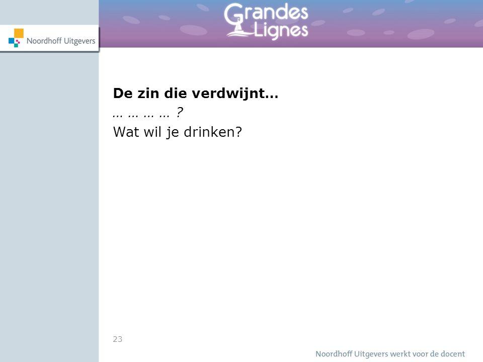 23 De zin die verdwijnt… … … … … ? Wat wil je drinken?