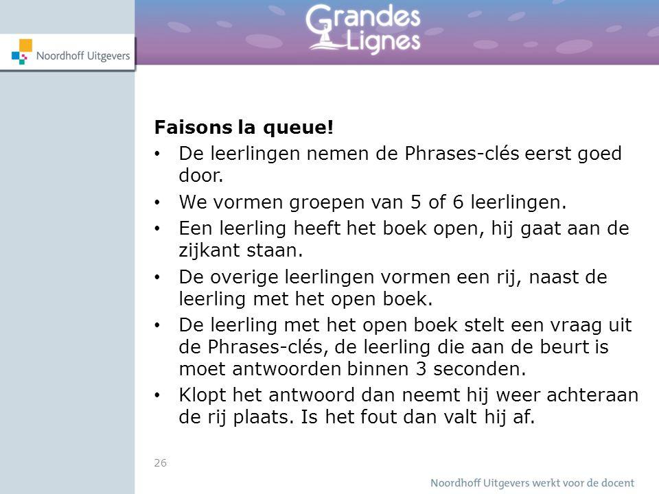 26 Faisons la queue! De leerlingen nemen de Phrases-clés eerst goed door. We vormen groepen van 5 of 6 leerlingen. Een leerling heeft het boek open, h