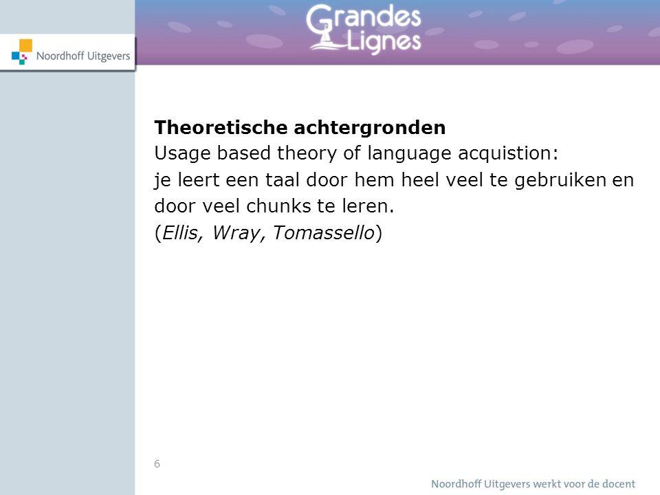 6 Theoretische achtergronden Usage based theory of language acquistion: je leert een taal door hem heel veel te gebruiken en door veel chunks te leren
