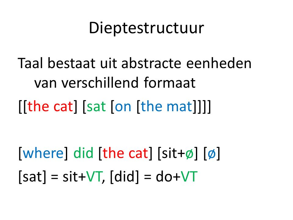 Dieptestructuur Taal bestaat uit abstracte eenheden van verschillend formaat [[the cat] [sat [on [the mat]]]] [where] did [the cat] [sit+ø] [ø] [sat]