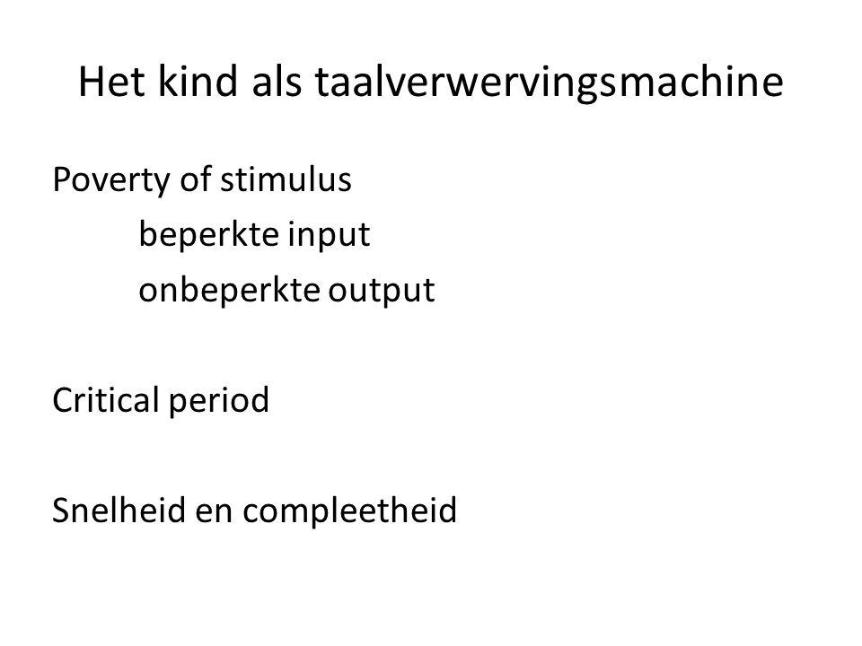 Het kind als taalverwervingsmachine Poverty of stimulus beperkte input onbeperkte output Critical period Snelheid en compleetheid
