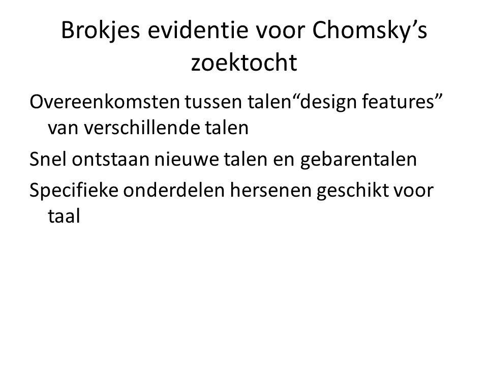 Brokjes evidentie voor Chomsky's zoektocht Overeenkomsten tussen talen design features van verschillende talen Snel ontstaan nieuwe talen en gebarentalen Specifieke onderdelen hersenen geschikt voor taal