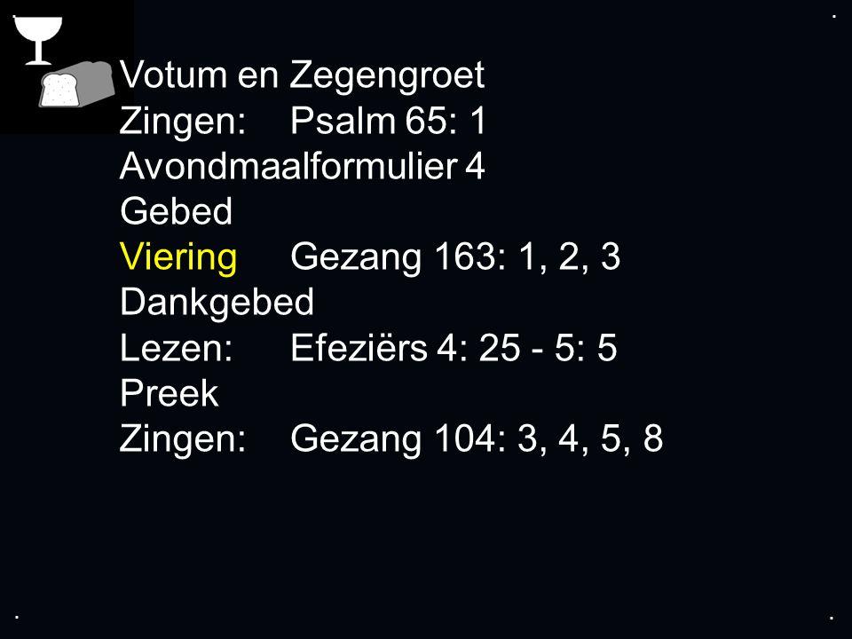 .... Votum en Zegengroet Zingen:Psalm 65: 1 Avondmaalformulier 4 Gebed VieringGezang 163: 1, 2, 3 Dankgebed Lezen: Efeziërs 4: 25 - 5: 5 Preek Zingen: