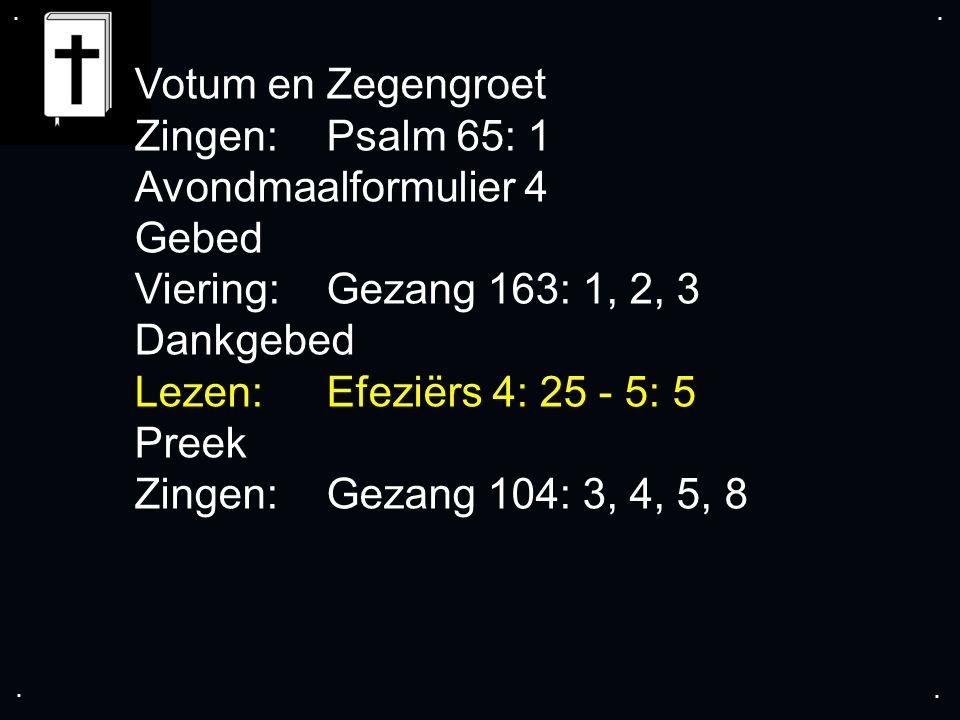 .... Votum en Zegengroet Zingen:Psalm 65: 1 Avondmaalformulier 4 Gebed Viering:Gezang 163: 1, 2, 3 Dankgebed Lezen: Efeziërs 4: 25 - 5: 5 Preek Zingen