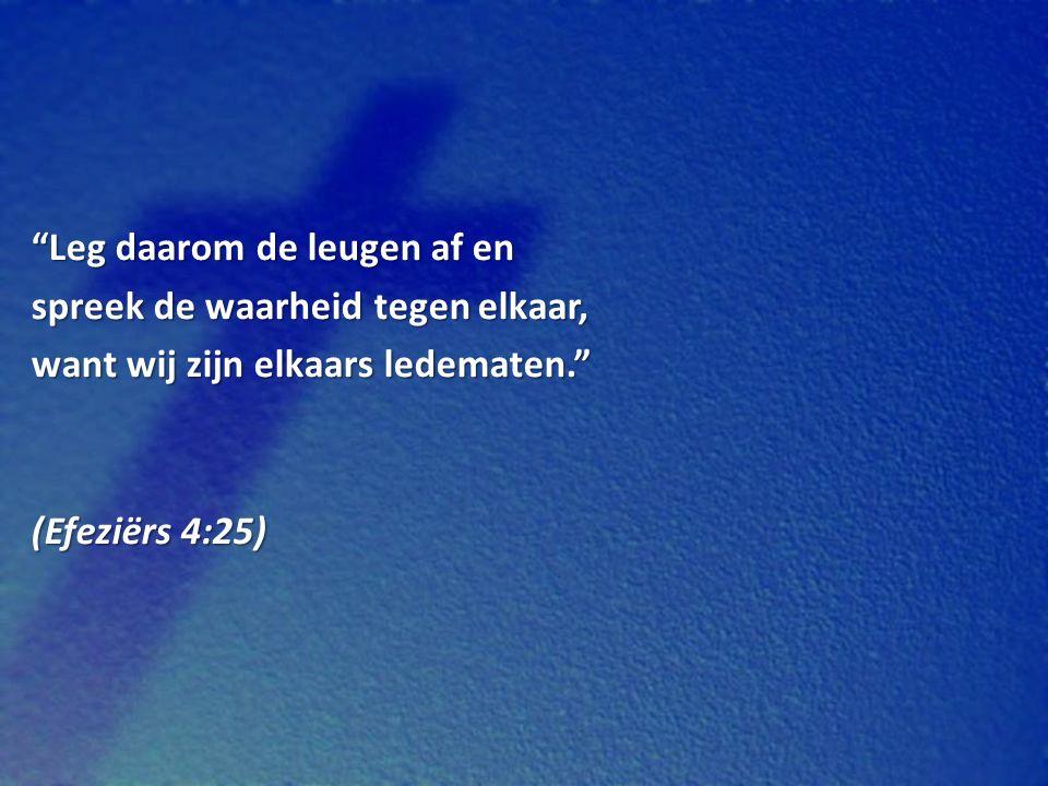 Leg daarom de leugen af en spreek de waarheid tegen elkaar, want wij zijn elkaars ledematen. (Efeziërs 4:25)