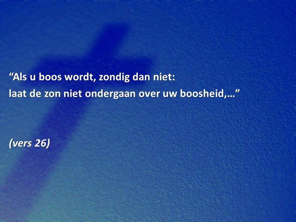 Als u boos wordt, zondig dan niet: laat de zon niet ondergaan over uw boosheid,… (vers 26)
