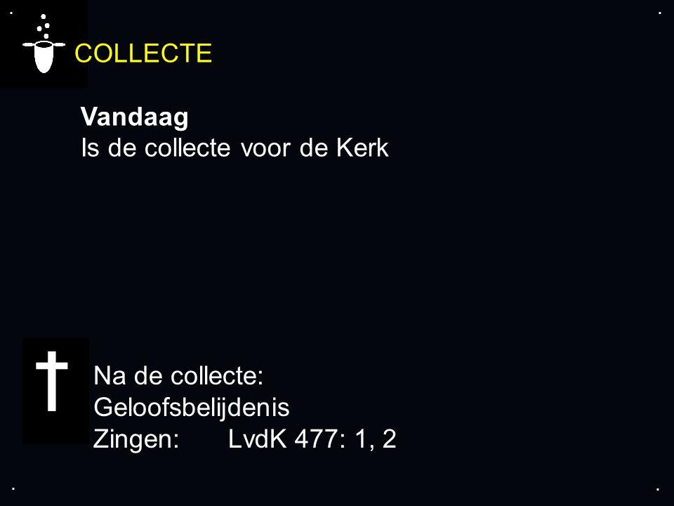 .... COLLECTE Vandaag Is de collecte voor de Kerk Na de collecte: Geloofsbelijdenis Zingen:LvdK 477: 1, 2