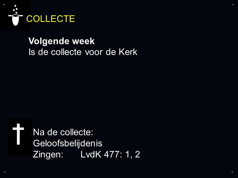 .... COLLECTE Volgende week Is de collecte voor de Kerk Na de collecte: Geloofsbelijdenis Zingen:LvdK 477: 1, 2