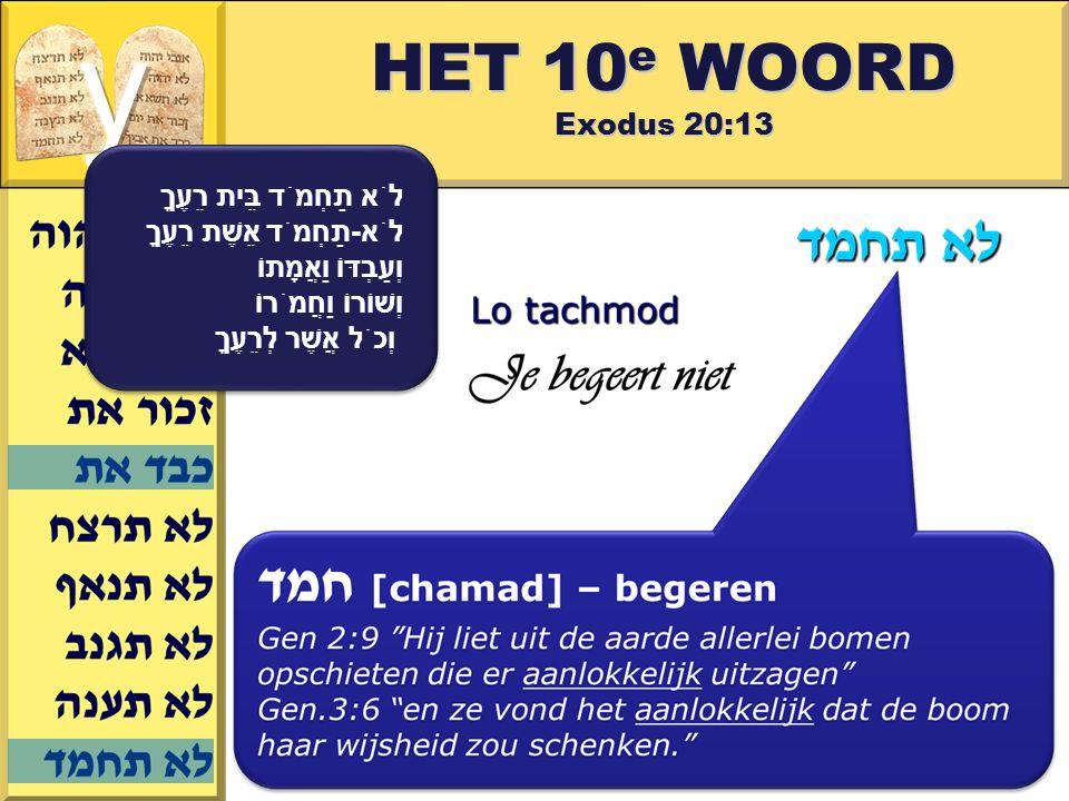 Gerard J.Wijtsma HET 10 e WOORD Exodus 20:13 לֹא תַחְמֹד בֵּית רֵעֶךָ לֹא-תַחְמֹד אֵשֶׁת רֵעֶךָ וְעַבְדּוֹ וַאֲמָתוֹ וְשׁוֹרוֹ וַחֲמֹרוֹ וְכֹל אֲשֶׁר