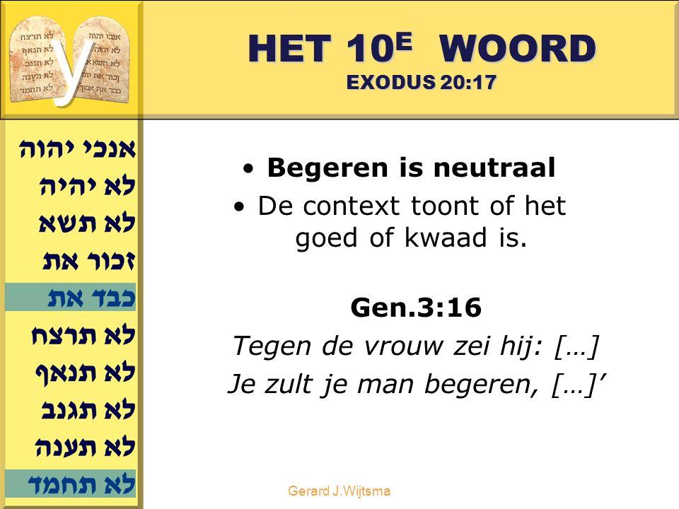 Gerard J.Wijtsma HET 10 E WOORD EXODUS 20:17 Begeren is neutraal De context toont of het goed of kwaad is. Gen.3:16 Tegen de vrouw zei hij: […] Je zul