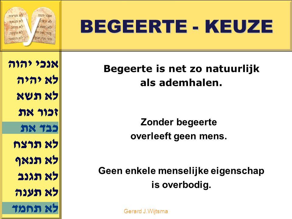 Gerard J.Wijtsma BEGEERTE - KEUZE Begeerte is net zo natuurlijk als ademhalen. Zonder begeerte overleeft geen mens. Geen enkele menselijke eigenschap