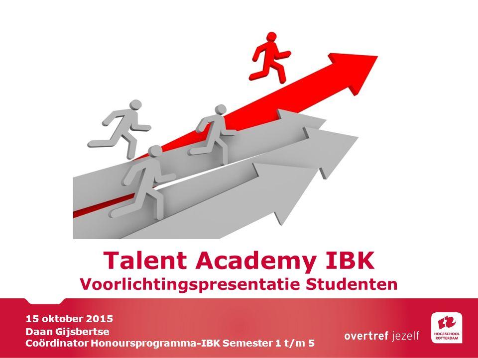 Talent Academy IBK Voorlichtingspresentatie Studenten 15 oktober 2015 Daan Gijsbertse Coördinator Honoursprogramma-IBK Semester 1 t/m 5