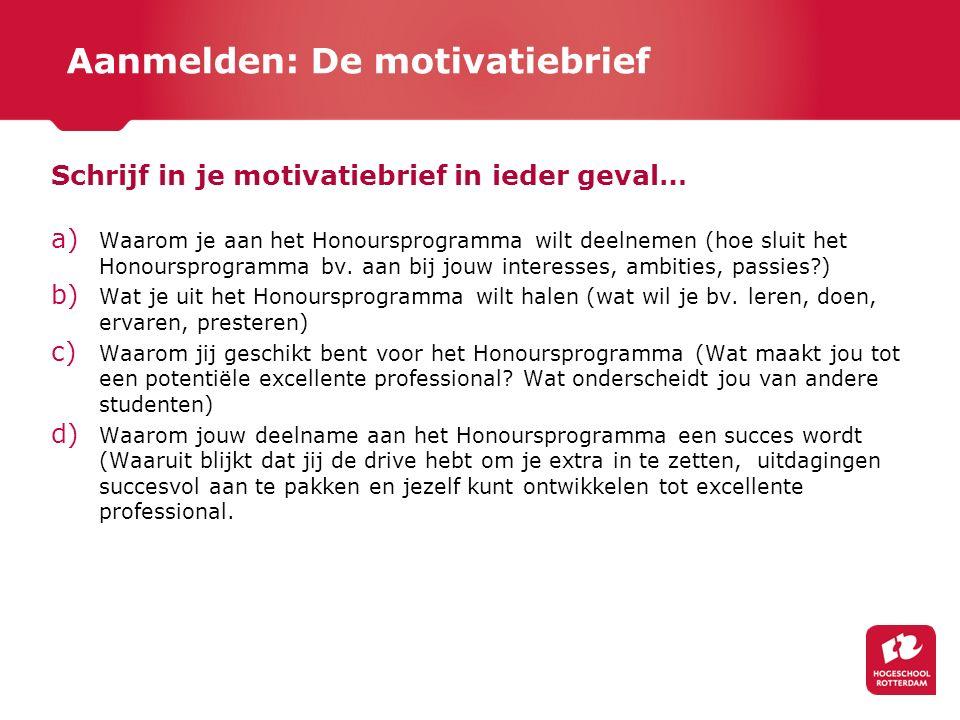 Aanmelden: De motivatiebrief Schrijf in je motivatiebrief in ieder geval… a) Waarom je aan het Honoursprogramma wilt deelnemen (hoe sluit het Honoursp