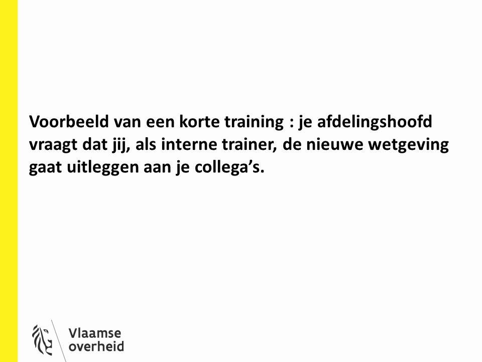 Voorbeeld van een korte training : je afdelingshoofd vraagt dat jij, als interne trainer, de nieuwe wetgeving gaat uitleggen aan je collega's.