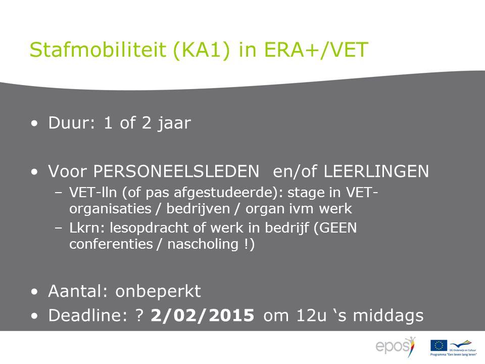 Stafmobiliteit (KA1) in ERA+/VET Duur: 1 of 2 jaar Voor PERSONEELSLEDEN en/of LEERLINGEN –VET-lln (of pas afgestudeerde): stage in VET- organisaties / bedrijven / organ ivm werk –Lkrn: lesopdracht of werk in bedrijf (GEEN conferenties / nascholing !) Aantal: onbeperkt Deadline: .