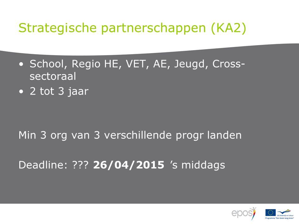 Strategische partnerschappen (KA2) School, Regio HE, VET, AE, Jeugd, Cross- sectoraal 2 tot 3 jaar Min 3 org van 3 verschillende progr landen Deadline: ??.