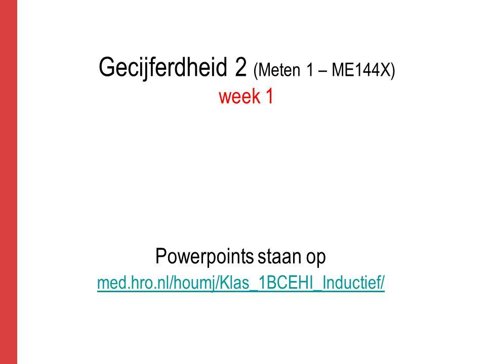 Gecijferdheid 2 (Meten 1 – ME144X) week 1 Powerpoints staan op med.hro.nl/houmj/Klas_1BCEHI_Inductief/