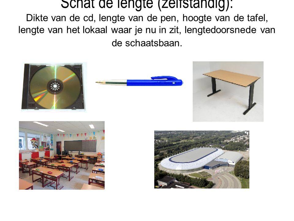 Schat de lengte (zelfstandig): Dikte van de cd, lengte van de pen, hoogte van de tafel, lengte van het lokaal waar je nu in zit, lengtedoorsnede van de schaatsbaan.