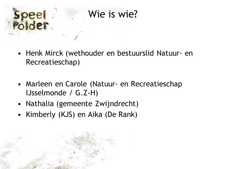 Wie is wie? Henk Mirck (wethouder en bestuurslid Natuur- en Recreatieschap) Marleen en Carole (Natuur- en Recreatieschap IJsselmonde / G.Z-H) Nathalia