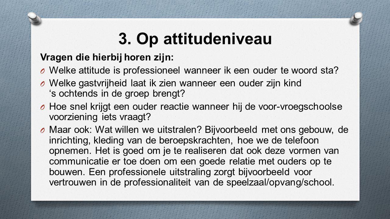 3. Op attitudeniveau Vragen die hierbij horen zijn: O Welke attitude is professioneel wanneer ik een ouder te woord sta? O Welke gastvrijheid laat ik