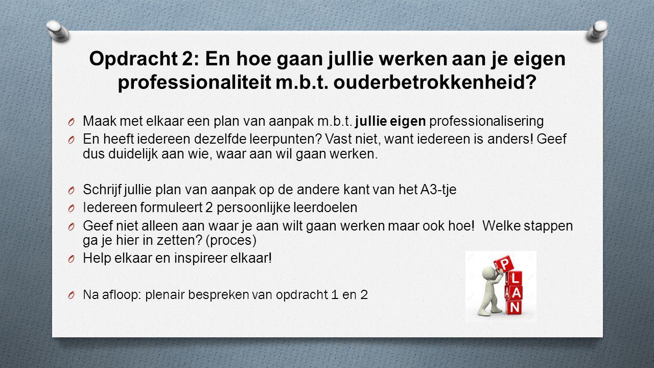 Opdracht 2: En hoe gaan jullie werken aan je eigen professionaliteit m.b.t. ouderbetrokkenheid? O Maak met elkaar een plan van aanpak m.b.t. jullie ei