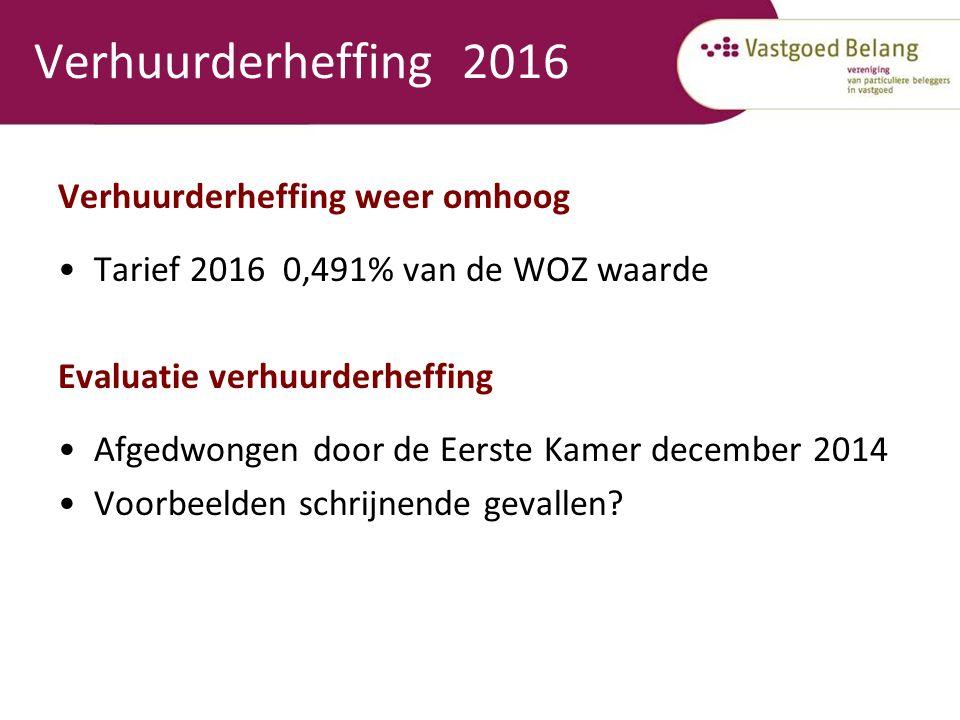 Verhuurderheffing 2016 Verhuurderheffing weer omhoog Tarief 2016 0,491% van de WOZ waarde Evaluatie verhuurderheffing Afgedwongen door de Eerste Kamer december 2014 Voorbeelden schrijnende gevallen?