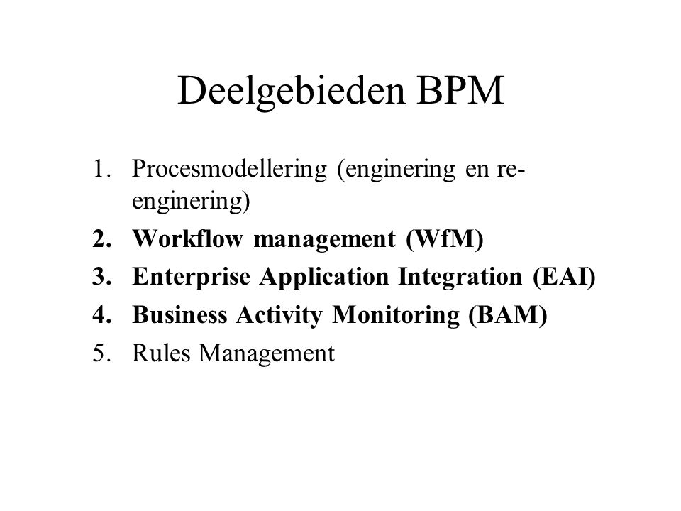 Deelgebieden BPM 1.Procesmodellering (enginering en re- enginering) 2.Workflow management (WfM) 3.Enterprise Application Integration (EAI) 4.Business Activity Monitoring (BAM) 5.Rules Management