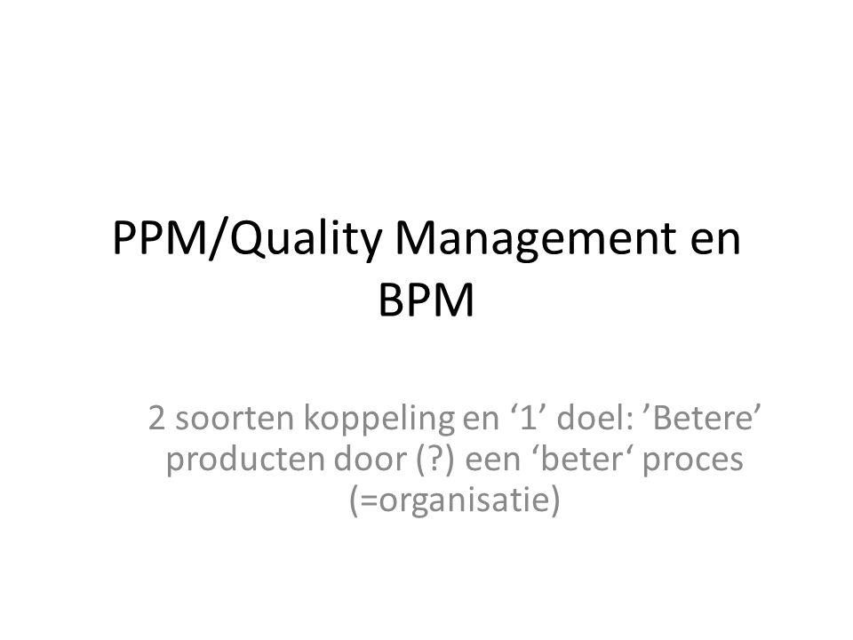 PPM/Quality Management en BPM 2 soorten koppeling en '1' doel: 'Betere' producten door (?) een 'beter' proces (=organisatie)