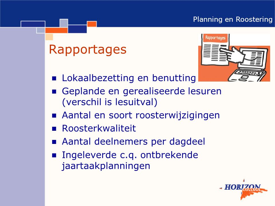 Planning en Roostering Rapportages Lokaalbezetting en benutting Geplande en gerealiseerde lesuren (verschil is lesuitval) Aantal en soort roosterwijzigingen Roosterkwaliteit Aantal deelnemers per dagdeel Ingeleverde c.q.