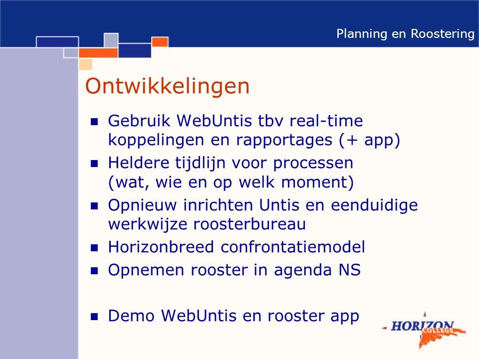Planning en Roostering Ontwikkelingen Gebruik WebUntis tbv real-time koppelingen en rapportages (+ app) Heldere tijdlijn voor processen (wat, wie en op welk moment) Opnieuw inrichten Untis en eenduidige werkwijze roosterbureau Horizonbreed confrontatiemodel Opnemen rooster in agenda NS Demo WebUntis en rooster app