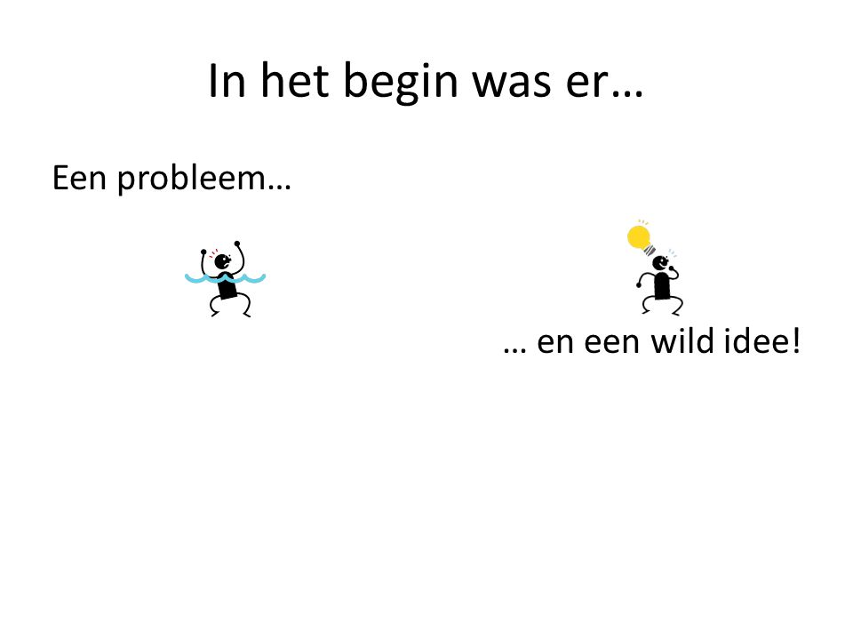 In het begin was er… Een probleem… … en een wild idee!