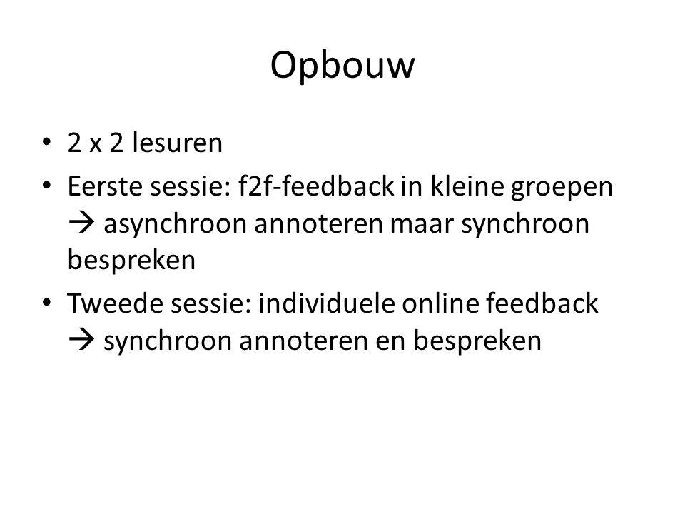 Opbouw 2 x 2 lesuren Eerste sessie: f2f-feedback in kleine groepen  asynchroon annoteren maar synchroon bespreken Tweede sessie: individuele online feedback  synchroon annoteren en bespreken