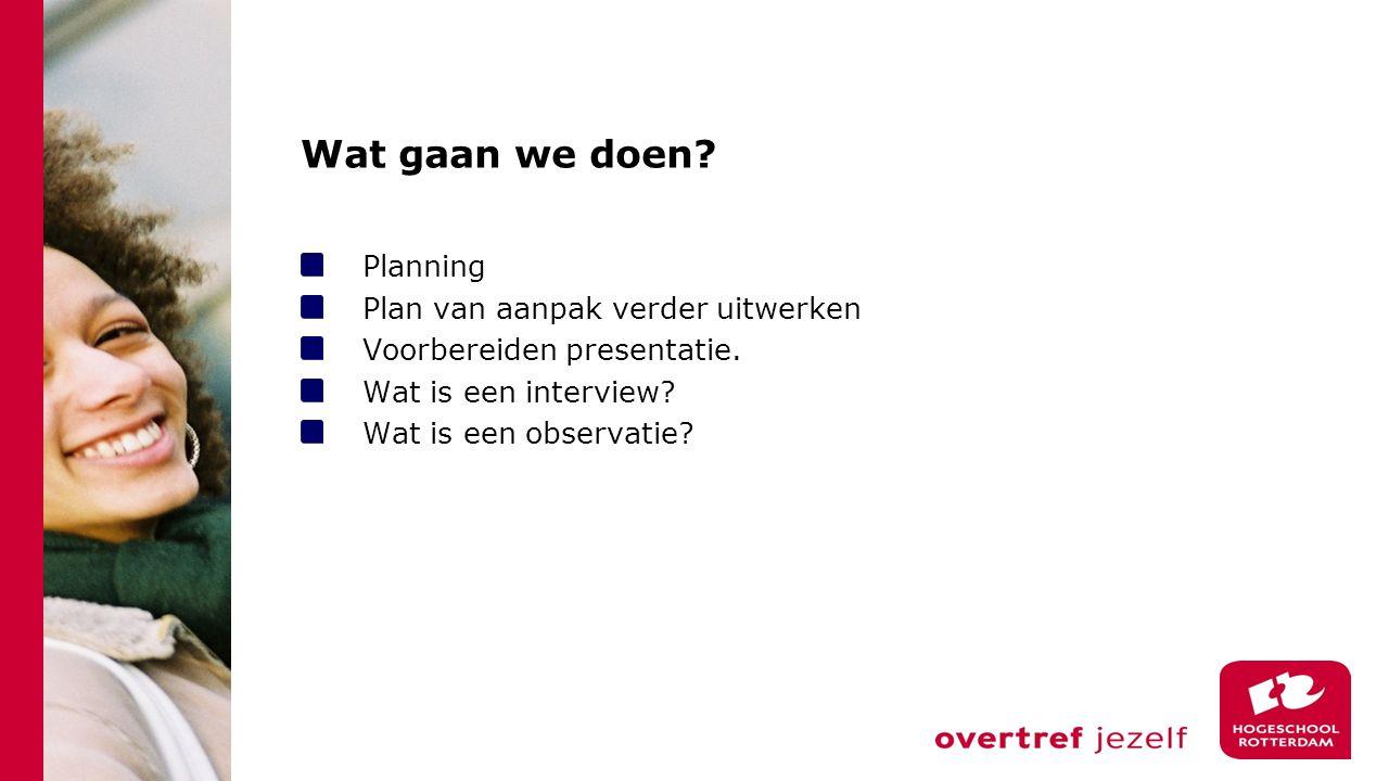 Wat gaan we doen? Planning Plan van aanpak verder uitwerken Voorbereiden presentatie. Wat is een interview? Wat is een observatie?