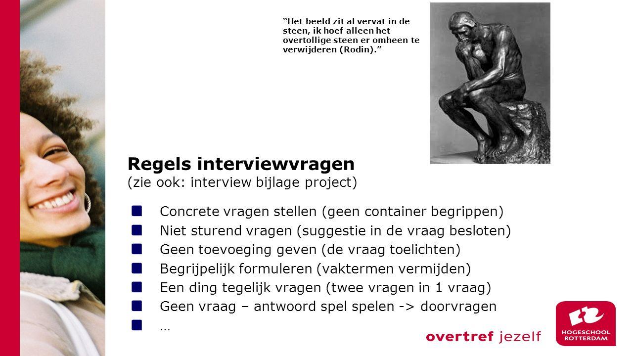 Regels interviewvragen (zie ook: interview bijlage project) Concrete vragen stellen (geen container begrippen) Niet sturend vragen (suggestie in de vr