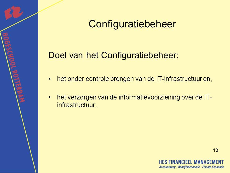 13 Configuratiebeheer Doel van het Configuratiebeheer: het onder controle brengen van de IT-infrastructuur en, het verzorgen van de informatievoorziening over de IT- infrastructuur.