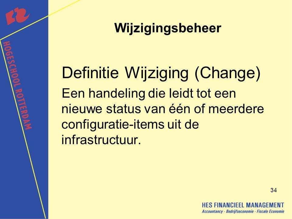34 Wijzigingsbeheer Definitie Wijziging (Change) Een handeling die leidt tot een nieuwe status van één of meerdere configuratie-items uit de infrastructuur.