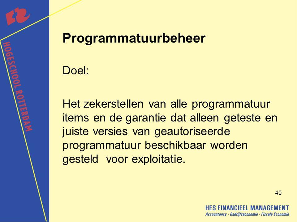 40 Programmatuurbeheer Doel: Het zekerstellen van alle programmatuur items en de garantie dat alleen geteste en juiste versies van geautoriseerde programmatuur beschikbaar worden gesteld voor exploitatie.