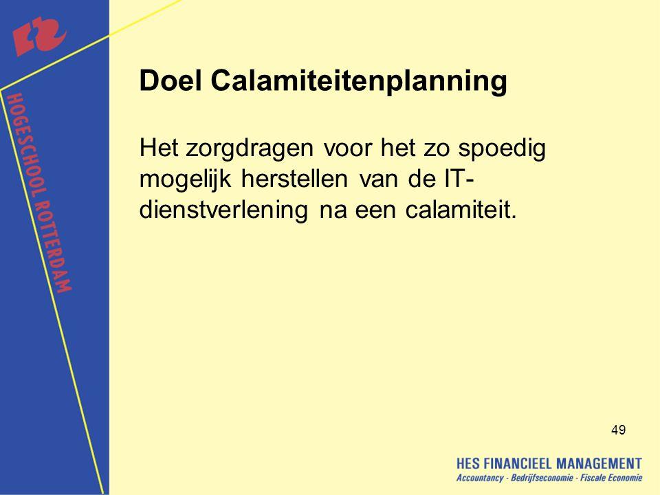 49 Doel Calamiteitenplanning Het zorgdragen voor het zo spoedig mogelijk herstellen van de IT- dienstverlening na een calamiteit.