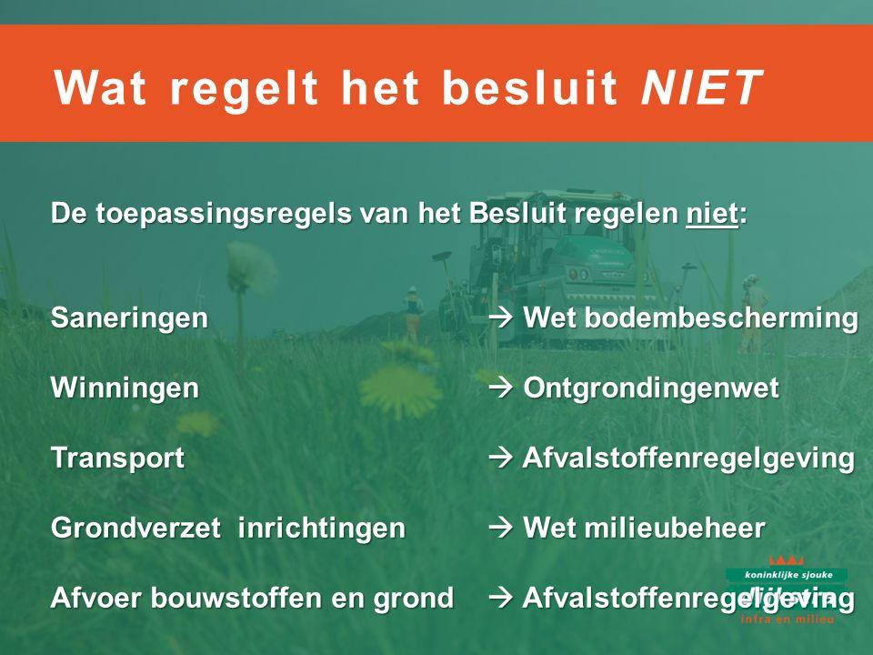 De toepassingsregels van het Besluit regelen niet: Saneringen  Wet bodembescherming Winningen  Ontgrondingenwet Transport  Afvalstoffenregelgeving