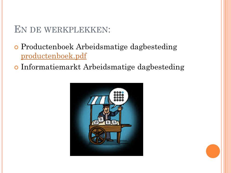 E N DE WERKPLEKKEN : Productenboek Arbeidsmatige dagbesteding productenboek.pdf productenboek.pdf Informatiemarkt Arbeidsmatige dagbesteding