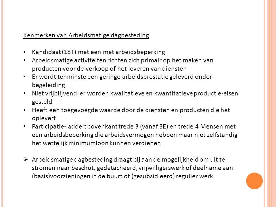 Kenmerken van Arbeidsmatige dagbesteding Kandidaat (18+) met een met arbeidsbeperking Arbeidsmatige activiteiten richten zich primair op het maken van producten voor de verkoop of het leveren van diensten Er wordt tenminste een geringe arbeidsprestatie geleverd onder begeleiding Niet vrijblijvend: er worden kwalitatieve en kwantitatieve productie-eisen gesteld Heeft een toegevoegde waarde door de diensten en producten die het oplevert Participatie-ladder: bovenkant trede 3 (vanaf 3E) en trede 4 Mensen met een arbeidsbeperking die arbeidsvermogen hebben maar niet zelfstandig het wettelijk minimumloon kunnen verdienen  Arbeidsmatige dagbesteding draagt bij aan de mogelijkheid om uit te stromen naar beschut, gedetacheerd, vrijwilligerswerk of deelname aan (basis)voorzieningen in de buurt of (gesubsidieerd) regulier werk