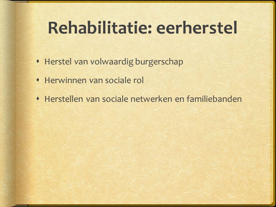 Rehabilitatie: eerherstel  Herstel van volwaardig burgerschap  Herwinnen van sociale rol  Herstellen van sociale netwerken en familiebanden