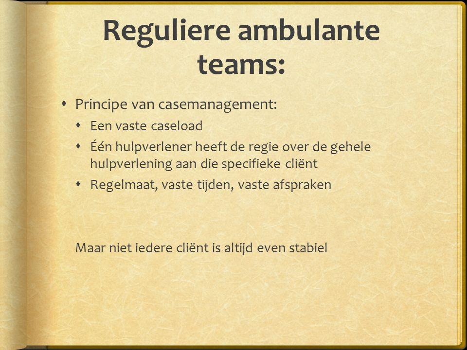 Reguliere ambulante teams:  Principe van casemanagement:  Een vaste caseload  Één hulpverlener heeft de regie over de gehele hulpverlening aan die specifieke cliënt  Regelmaat, vaste tijden, vaste afspraken Maar niet iedere cliënt is altijd even stabiel