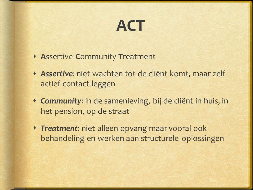 ACT  Assertive Community Treatment  Assertive: niet wachten tot de cliënt komt, maar zelf actief contact leggen  Community: in de samenleving, bij de cliënt in huis, in het pension, op de straat  Treatment: niet alleen opvang maar vooral ook behandeling en werken aan structurele oplossingen