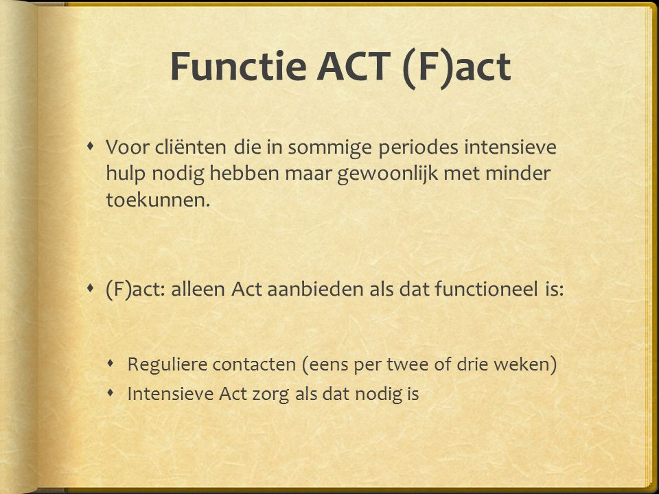 Functie ACT (F)act  Voor cliënten die in sommige periodes intensieve hulp nodig hebben maar gewoonlijk met minder toekunnen.