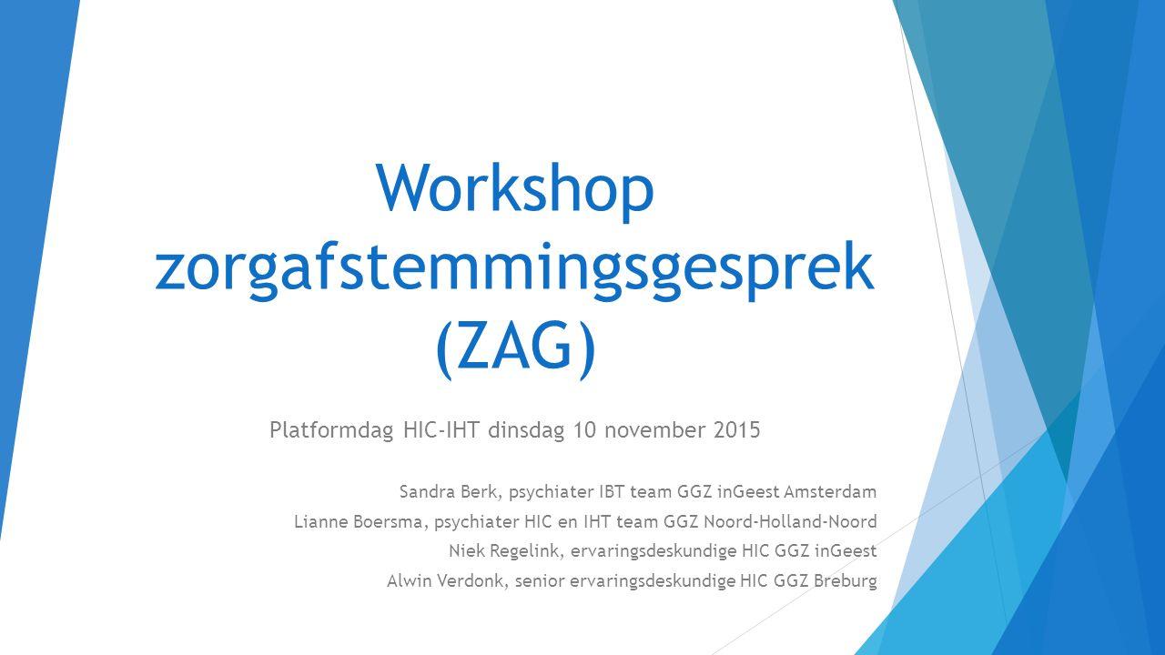 Workshop zorgafstemmingsgesprek (ZAG) Platformdag HIC-IHT dinsdag 10 november 2015 Sandra Berk, psychiater IBT team GGZ inGeest Amsterdam Lianne Boers