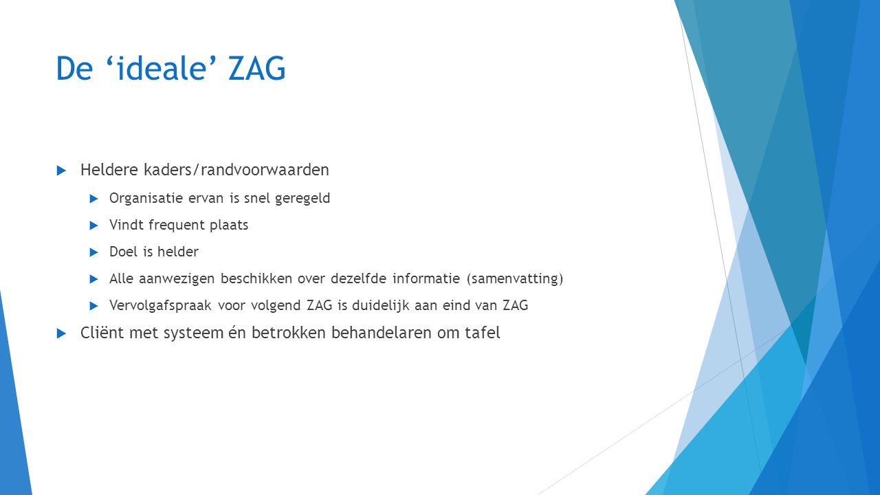 De 'ideale' ZAG  Heldere kaders/randvoorwaarden  Organisatie ervan is snel geregeld  Vindt frequent plaats  Doel is helder  Alle aanwezigen besch