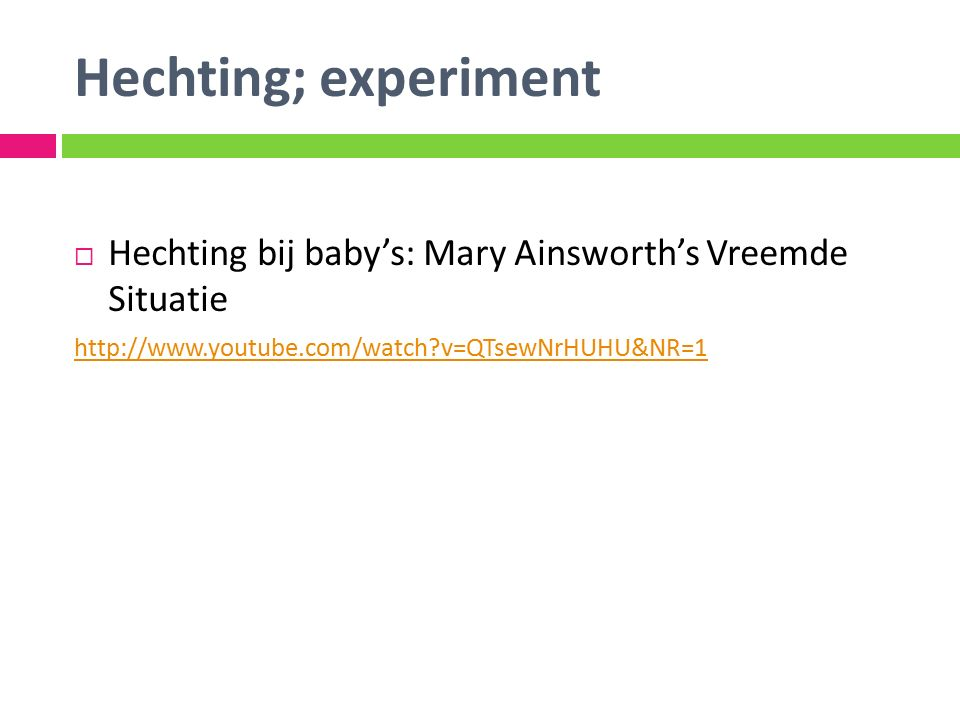 Hechting; experiment  Hechting bij baby's: Mary Ainsworth's Vreemde Situatie http://www.youtube.com/watch?v=QTsewNrHUHU&NR=1