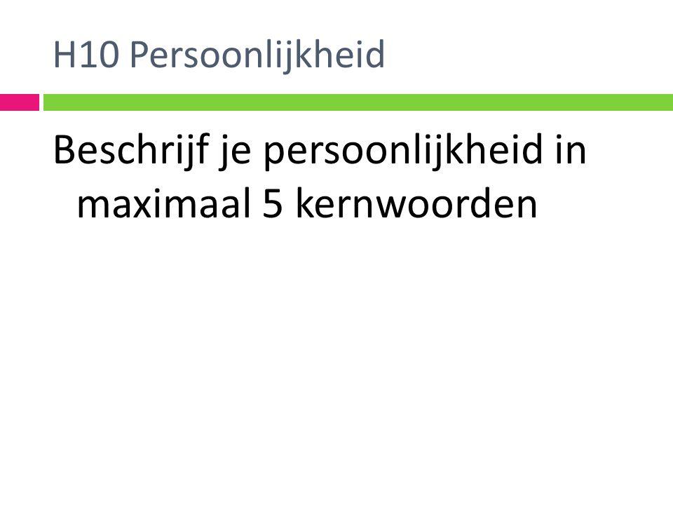 H10 Persoonlijkheid Beschrijf je persoonlijkheid in maximaal 5 kernwoorden